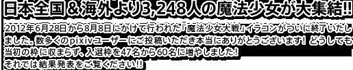 日本全国&海外より3,248人の魔法少女が大集結!!2012年6月28日から8月8日にかけて行われた『魔法少女大戦』イラコンがついに終了いたしました。数多くのpixivユーザーにご投稿いただき本当にありがとうございます! どうしても当初の枠に収まらず、入選枠を47名から60名に増やしました!それでは結果発表をご覧ください!!