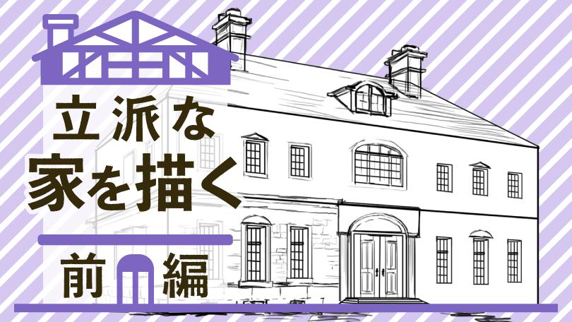 第1回 立派な家を描く 前編
